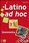 Latino ad hoc. Grammatica. Per le Scuole superiori. Con espansione online libro