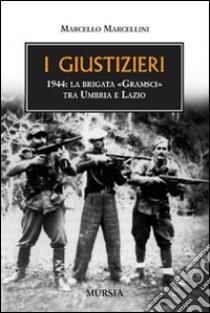 I giustizieri. 1944, la brigata «Gramsci» tra Umbria e Lazio libro di Marcellini Marcello