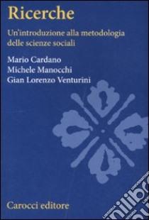 Ricerche sociali. Un'introduzione alla metodologia delle scienze sociali libro di Cardano Mario; Venturini G. Lorenzo; Manocchi Michele