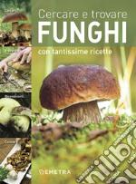 Cercare e trovare funghi. Cercarli, trovarli, riconoscerli, cucinarli libro