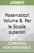 Matematico! Volume B. Per le Scuole superiori libro