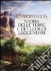 Storia delle terre e dei luoghi leggendari. Ediz. illustrata libro