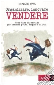 Organizzare, innovare, vendere. Cosa fare in pratica per vendere prima, meglio e di più libro di Riva Renato