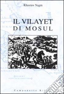 Il Vilayet di Mosul. Problemi internazionali, istituzioni locali e movimenti nazionalisti tra provincia ottomana e creazione dello Stato dell'Iraq libro di Nagm Khasraw A.