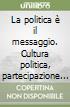 La politica è il messaggio. Cultura politica, partecipazione e comunicazione nelle società complesse libro
