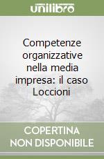 Competenze organizzative nella media impresa: il caso Loccioni libro di Bonti Mariacristina; Cori Enrico