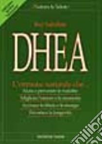 DHEA. L'ormone naturale che... Aiuta a prevenire le malattie, migliora l'umore e la memoria, accresce la libido e le energie, favorisce la longevità libro di Sahelian Ray