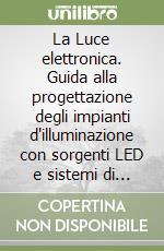 La Luce elettronica. Guida alla progettazione degli impianti d'illuminazione con sorgenti LED e sistemi di gestione intelligenti libro di Palladino Pietro; Spotti Paolo