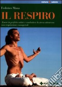 Il respiro. Essere in perfetta salute e combattere lo stress attraverso una respirazione consapevole libro di Mana Federico