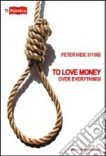 To love money over everything! Ediz. italiana libro