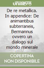 De re metallica. In appendice: De animantibus subterraneis, Bermannus ovvero un dialogo sul mondo minerale libro di Agricola Georg; Macini P. (cur.); Mesini E. (cur.)