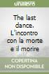 The last dance. L'incontro con la morte e il morire libro
