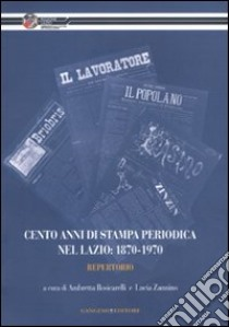 Cento anni di stampa periodica nel Lazio: 1870-1970. Repertorio libro di Rosicarelli A. (cur.); Zannino L. (cur.)