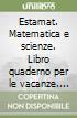 Estamat. Matematica e scienze. Libro quaderno per le vacanze. Per la Scuola media (1) libro