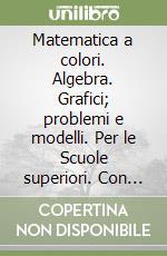 Matematica a colori. Algebra. Grafici, problemi e modelli. Per le Scuole superiori. Con espansione online libro di Sasso Leonardo