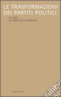 Le trasformazioni dei partiti politici libro di Raniolo F. (cur.)