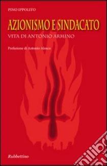 Azionismo e sindacato. Vita di Antonio Armino libro di Ippolito Pino