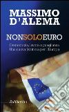 Non solo euro. Democrazia, lavoro, uguaglianza. Una nuova frontiera per l'Europa libro