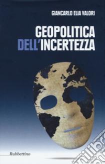 Geopolitica dell'incertezza libro di Valori Giancarlo Elia