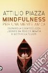 Mindfulness. Per una mente amica. Coltivare la consapevolezza, liberarsi dai pensieri negativi e scoprire la felicità libro
