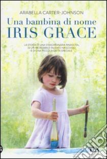 Una bambina di nome Iris Grace libro di Carter-Johnson Arabella
