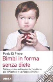 Bimbi in forma senza diete. Dalla gravidanza alla pubertà, l'equilibrio per combattere il sovrappeso infantile libro di Di Pietro Paola