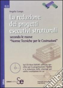 La redazione dei progetti esecutivi strutturali secondo le nuove «Norme tecniche per le costruzioni». Con CD-ROM libro di Longo Angelo