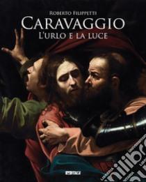 Caravaggio. L'urlo e la luce libro di Filippetti Roberto