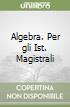 Algebra. Per gli Ist. Magistrali libro