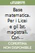 Base matematica. Per i Licei e gil Ist. magistrali. Con espansione online libro