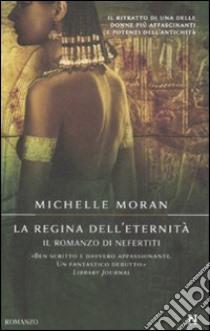 La Regina dell'eternità. Il romanzo di Nefertiti libro di Moran Michelle