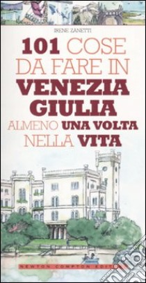 101 cose da fare in Venezia Giulia almeno una volta nella vita libro di Zanetti Irene