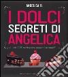 I dolci segreti di Angelica. Più di 200 ricette golose, seducenti, irresistibili libro