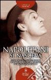 Napoletani si nasceva. Personaggi ed eventi curiosi e insoliti, testimoni della intraprendenza e creatività partenopee libro
