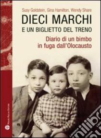 Dieci marchi e un biglietto del treno. Diario di un bimbo in fuga dall'olocausto libro di Goldstein Susy; Hamilton Gina; Mayer R. (cur.)