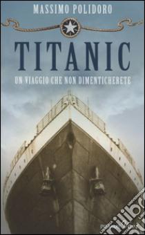 Titanic. Un viaggio che non dimenticherete libro di Polidoro Massimo