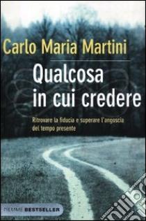 Qualcosa in cui credere. Ritrovare la fiducia e superare l'angoscia del tempo presente libro di Martini Carlo M.