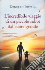 L'incredibile viaggio di un piccolo robot dal cuore grande libro