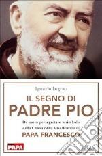 Il segno di Padre Pio. Da santo perseguitato a simbolo della Chiesa della Misericordia di papa Francesco libro