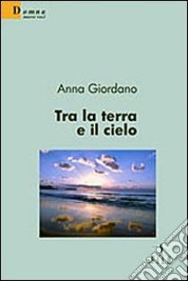Tra la terra e il cielo libro di Giordano Anna