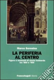 La Periferia al centro. Figure e momenti di storia lombarda tra '800 e '900 libro di Soresina Marco