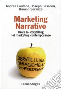 Marketing narrativo. Usare lo storytelling nel marketing contemporaneo libro di Fontana Andrea; Sassoon Joseph; Soranzo Ramon