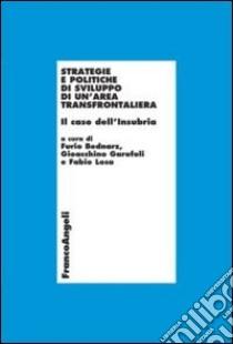 Strategie e politiche di sviluppo di un'area transfrontaliera. Il caso dell'Insubria libro di Bednarz F. (cur.); Garofoli G. (cur.); Losa F. (cur.)