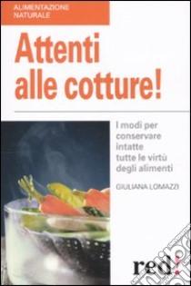Attenti alle cotture! I modi per conservare intatte tutte le virtù degli alimenti libro di Lomazzi Giuliana