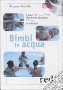 Bimbi in acqua. I giochi di acquaticità che danno sicurezza e favoriscono lo sviluppo. DVD libro di Palumbo Riccardo