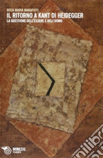 Il ritorno a Kant di Heidegger. La questione dell'essere e dell'uomo libro di Marafioti Rosa M.