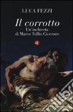Il corrotto. Un'inchiesta di Marco Tullio Cicerone libro