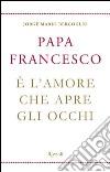 È l'amore che apre gli occhi. E-book. Formato PDF libro di Francesco (Jorge Mario Bergoglio)