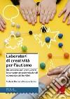 Laboratori di creatività per l'autismo. Un percorso per promuovere le competenze socio-relazionali ed emotive dei bambini libro
