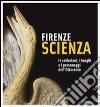 Firenze scienza. Le collezioni, i luoghi e i personaggi dell'Ottocento libro